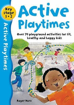 Active Playtimes: Over 70 Playground Activities For Fit, Healthy And Happy Kids Roger Hurn