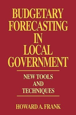 Budgetary Forecasting in Local Government: New Tools and Techniques Howard A. Frank
