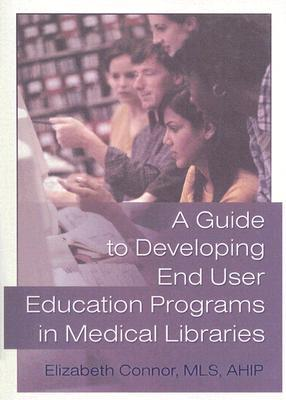 A Guide To Developing End User Education Programs In Medical Libraries (Haworth Information Press Medical Librarianship)  by  Elizabeth Connor