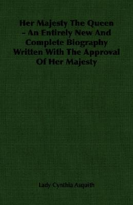 Her Majesty the Queen - An Entirely New and Complete Biography Written with the Approval of Her Majesty Cynthia Asquith