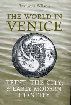 The World in Venice: Print, the City, and Early Modern Identity  by  Bronwen Wilson