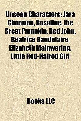 Unseen Characters: Jara Cimrman, Rosaline, the Great Pumpkin, Red John, Beatrice Baudelaire, Elizabeth Mainwaring, Little Red-Haired Girl Books LLC