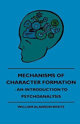 Mechanisms of Character Formation - An Introduction to Psychoanalysis  by  William Alanson White