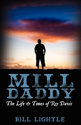 Mill Daddy: The Life and Times of Roy Davis Bill Lightle