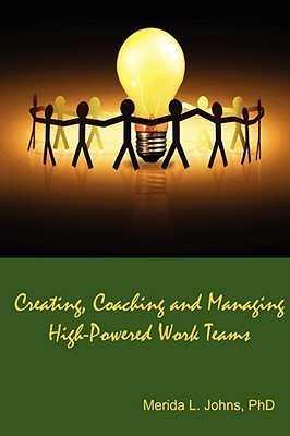 Creating, Coaching and Managing High-Powered Work Teams Merida Johns