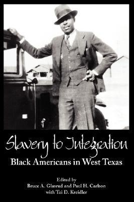 Slavery to Integration: Black Americans in West Texas  by  Bruce A. Glasrud