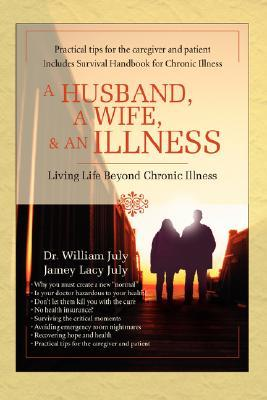 A Husband, a Wife, & an Illness: Living Life Beyond Chronic Illness  by  William July