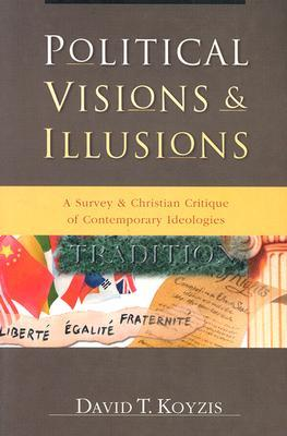 Political Visions & Illusions: A Survey & Christian Critique of Contemporary Ideologies  by  David T. Koyzis