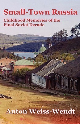 Small-Town Russia: Childhood Memories of the Final Soviet Decade  by  Anton Weiss-Wendt