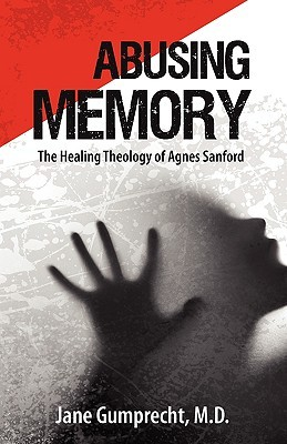 Abusing Memory: The Healing Theology of Agnes Sanford Jane Grumprecht
