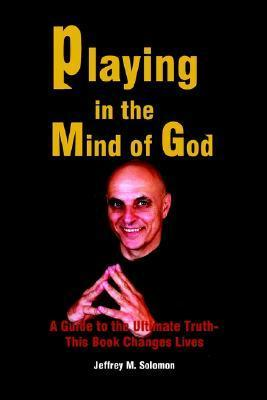 Playing in the Mind of God: A Guide to the Ultimate Truth-This Book Changes Lives Jeffrey M. Solomon