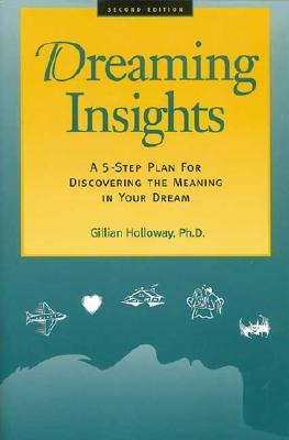 Dreaming Insights: A 5-Step Plan for Discovering the Meaning in Your Dream Gillian Holloway