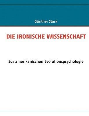 DIE IRONISCHE WISSENSCHAFT: Zur amerikanischen Evolutionspsychologie Günther Stark