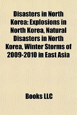 Disasters in North Korea: Explosions in North Korea, Natural Disasters in North Korea, Winter Storms of 2009-2010 in East Asia Books LLC