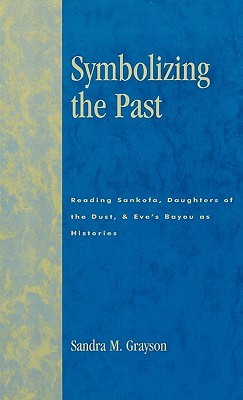 Symbolizing the Past: Reading Sankofa, Daughters of the Dust, & Eves Bayou as Histories  by  Sandra M. Grayson