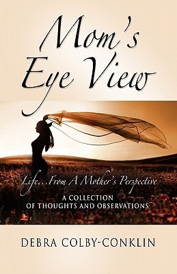 Moms Eye View: Life...from a Mothers Perspective  by  Debra Colby-Conklin