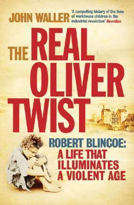 The Real Oliver Twist: Robert Blincoe: A Life that Illuminates a Violent Age John Waller