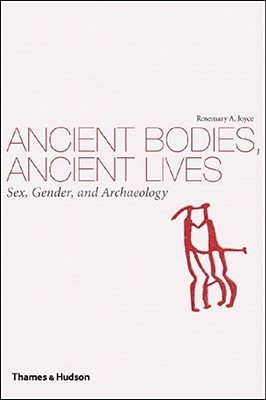 Ancient Bodies, Ancient Lives: Sex, Gender, and Archaeology  by  Rosemary A. Joyce