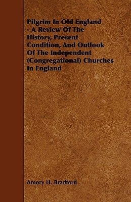 Pilgrim in Old England - A Review of the History, Present Condition, and Outlook of the Independent (Congregational) Churches in England Amory H. Bradford