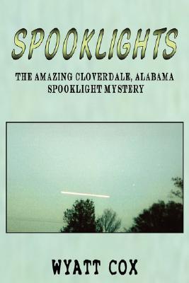 Spooklights: The Amazing Cloverdale Alabama Spooklight Mystery  by  Wyatt Cox