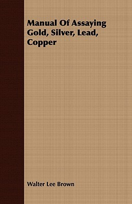 Manual of Assaying Gold, Silver, Lead, Copper  by  Walter Lee Brown