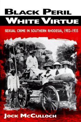 Black Peril, White Virtue: Sexual Crime in Southern Rhodesia, 1902-1935  by  Jock McCulloch