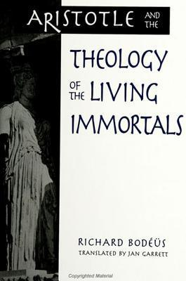 Aristotle and the Theology of the Living Immortals (S U N Y Series in Ancient Greek Philosophy) Richard Bodéüs