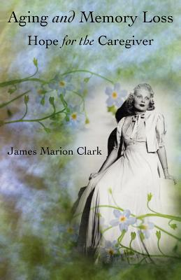 Aging and Memory Loss: Hope for the Caregiver James Marion Clark