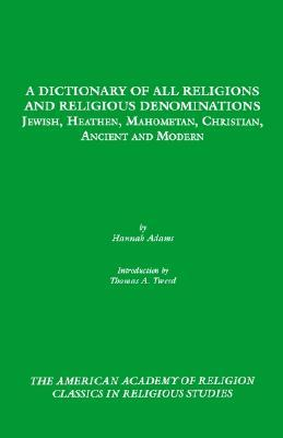 A Dictionary of All Religions and Religious Denominations: Jewish, Heathen, Mahometan, Christian, Ancient and Modern  by  Hannah Adams