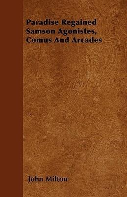 Paradise Regained Samson Agonistes, Comus and Arcades John Milton