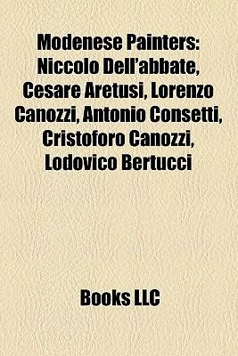 Modenese Painters: Niccol Dellabbate, Cesare Aretusi, Lorenzo Canozzi, Antonio Consetti, Cristoforo Canozzi, Lodovico Bertucci  by  Books LLC