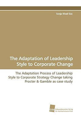 The Adaptation of Leadership Style to Corporate Change  by  Sonja Rosel Kiss