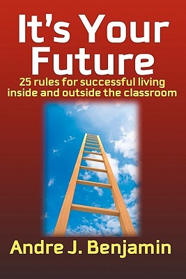 Its Your Future: 25 Rules to Living a Successful Life Both Inside and Outside the Classroom Andre J. Benjamin