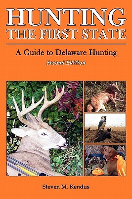 Hunting The First State: A Guide to Delaware Hunting - Second Edition  by  Steven Kendus