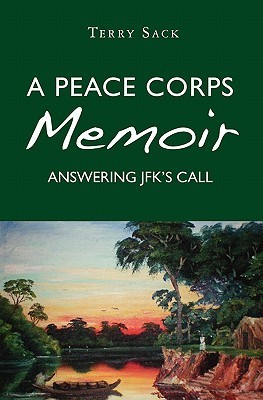 A Peace Corps Memoir: Answering JFKs Call  by  Terry Sack