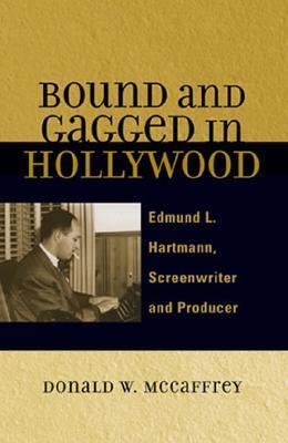Bound and Gagged in Hollywood: Edward L. Hartmann, Screenwriter and Producer Donald W.- McCaffrey