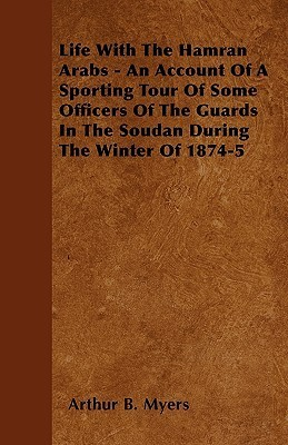 Life with the Hamran Arabs - An Account of a Sporting Tour of Some Officers of the Guards in the Soudan During the Winter of 1874-5  by  Arthur B. Myers