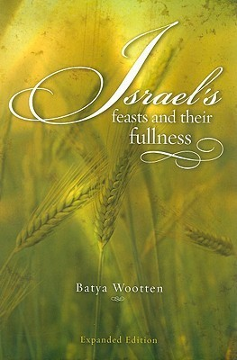Israels Feasts and Their Fullness  by  Batya R. Wootten
