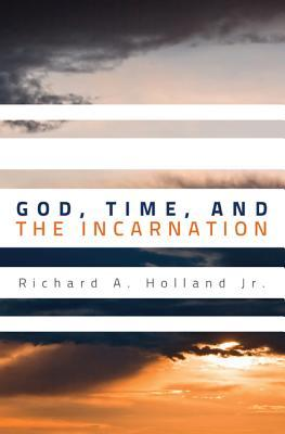 God, Time, and the Incarnation  by  Richard A. Holland Jr.