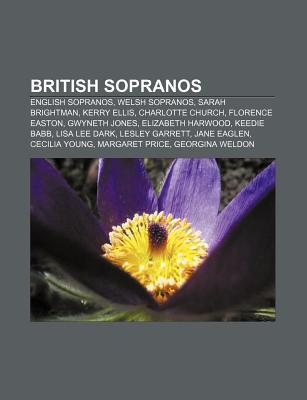 British Sopranos: English Sopranos, Welsh Sopranos, Sarah Brightman, Kerry Ellis, Charlotte Church, Florence Easton, Gwyneth Jones  by  Books LLC