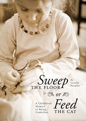 Sweep the Floor or Feed the Cat: A Childhood Memoir of Being Underfoot  by  Lucille Peoples