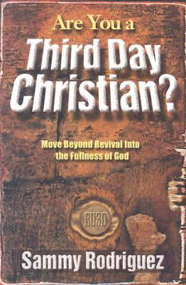 Are You a Third Day Christian: Move Beyond Revival into the Fullness of God  by  Sammy Rodriguez