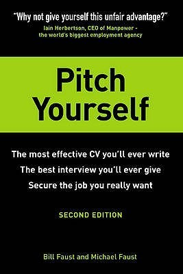 Pitch Yourself: The Most Effective CV Youll Ever Write, the best interview youll ever give, Secure the job you really want Bill Faust