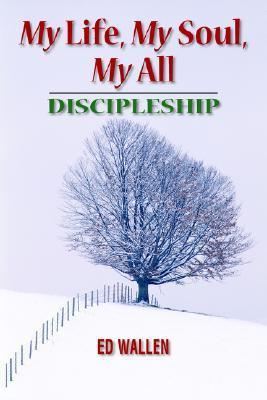 My Life, My Soul, My All: Discipleship  by  Ed Wallen