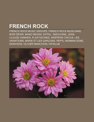 French Rock: French Rock Music Groups, French Rock Musicians, Noir D Sir, Mano Negra, Eiffel, Indochine, Jean-Claude Vannier, Plast Source Wikipedia