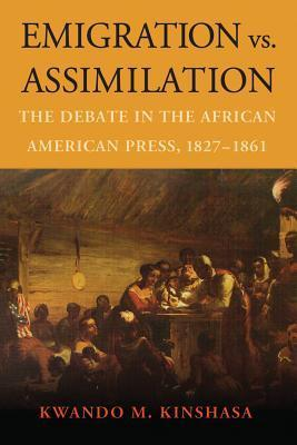 Emigration vs. Assimilation: The Debate in the African American Press, 1827-1861  by  Kwando M. Kinshasa