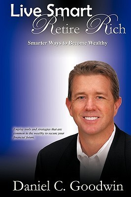 Live Smart-Retire Rich: Smarter Ways to Become Wealthy  by  Daniel C. Goodwin