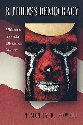 Ruthless Democracy: A Multicultural Interpretation of the American Renaissance  by  Timothy B. Powell