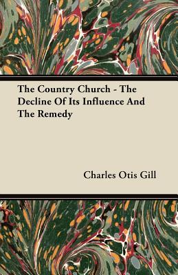 The Country Church - The Decline of Its Influence and the Remedy  by  Charles Otis Gill