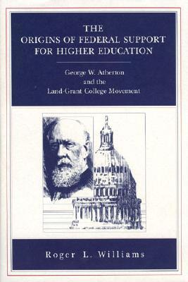 The Origins of Federal Support for Higher Education: George W. Atherton and the Land-Grant College Movement Roger L. Williams